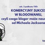 Czego bloger może nauczyć się od Michaela Jacksona, czyli jak odnieść komercyjny sukces w blogowaniu [TSO odc. 3]