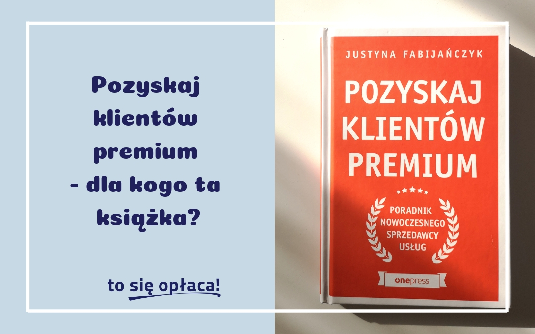 """""""Pozyskaj klientów premium"""" – co znajdziesz w książce Justyny Fabijańczyk?"""